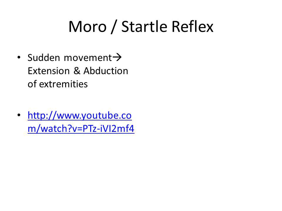 Moro / Startle Reflex Sudden movement Extension & Abduction of extremities. http://www.youtube.com/watch v=PTz-iVI2mf4.