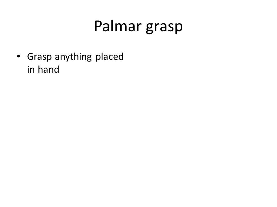 Palmar grasp Grasp anything placed in hand Appears 6 wks Disappears