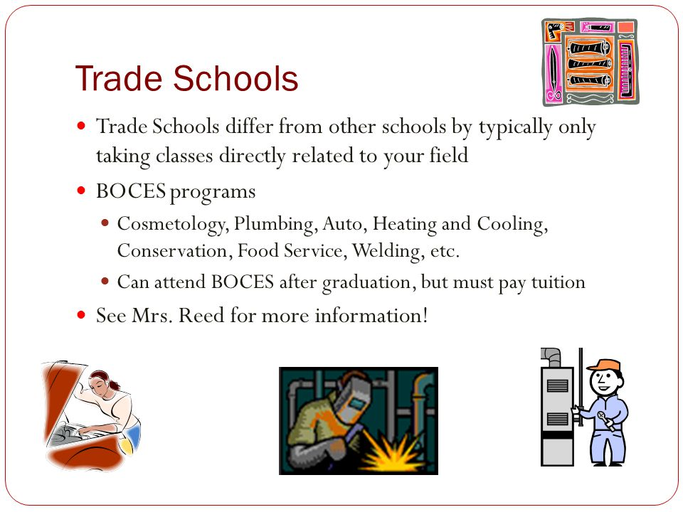 Trade Schools Trade Schools differ from other schools by typically only taking classes directly related to your field.