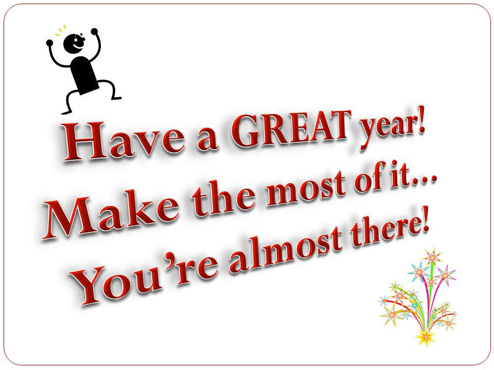 Have a GREAT year! Make the most of it… You're almost there!