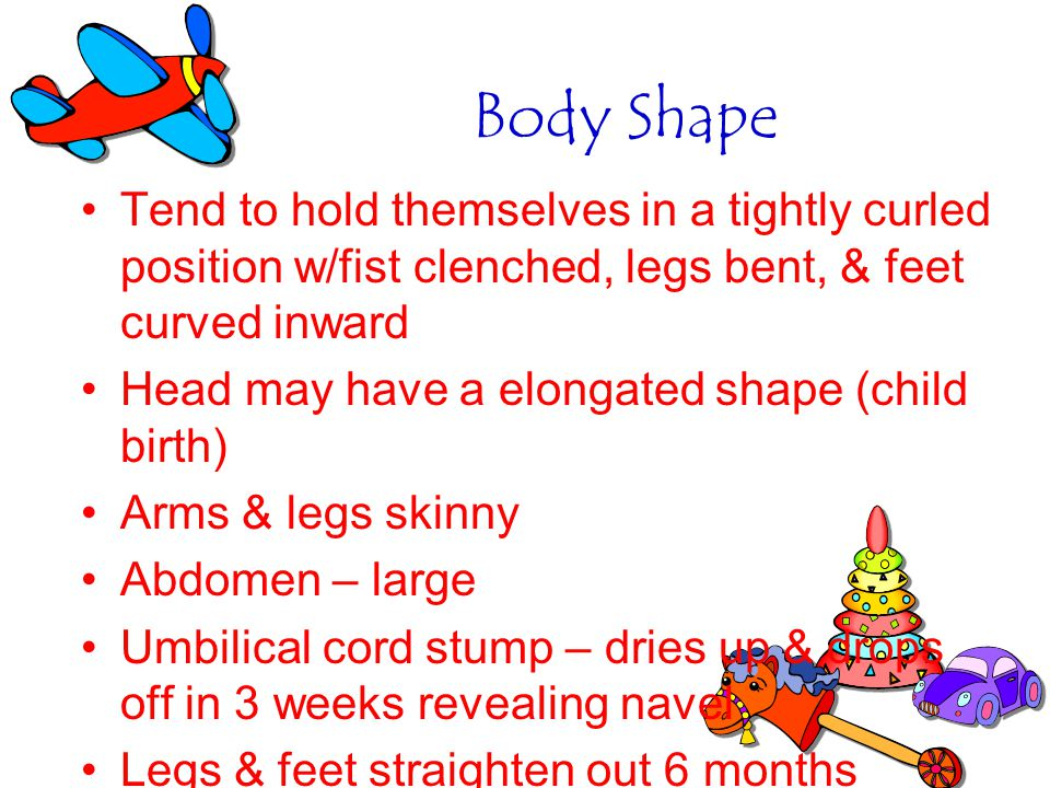 Body Shape Tend to hold themselves in a tightly curled position w/fist clenched, legs bent, & feet curved inward.