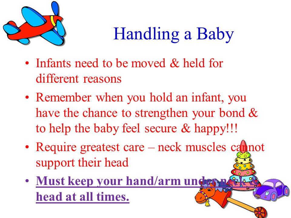 Handling a Baby Infants need to be moved & held for different reasons