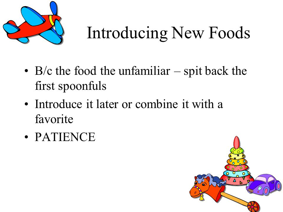 Introducing New Foods B/c the food the unfamiliar – spit back the first spoonfuls. Introduce it later or combine it with a favorite.