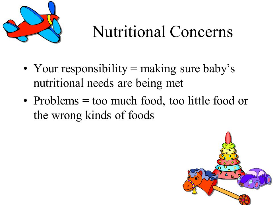 Nutritional Concerns Your responsibility = making sure baby's nutritional needs are being met.