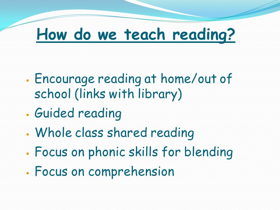 How do we teach reading Encourage reading at home/out of school (links with library) Guided reading.