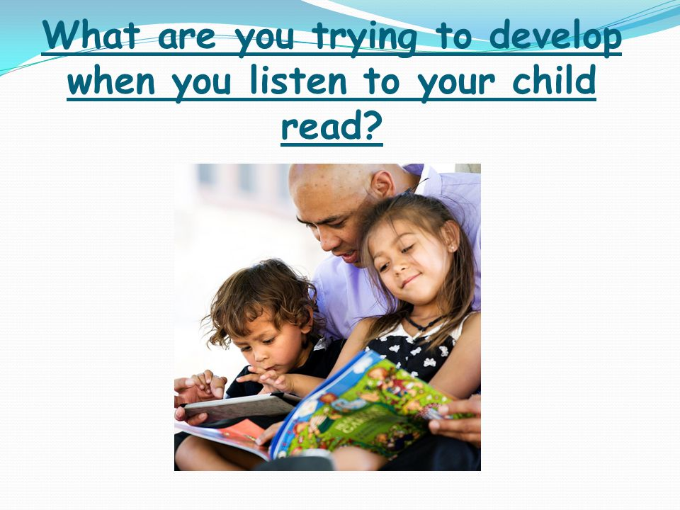 What are you trying to develop when you listen to your child read