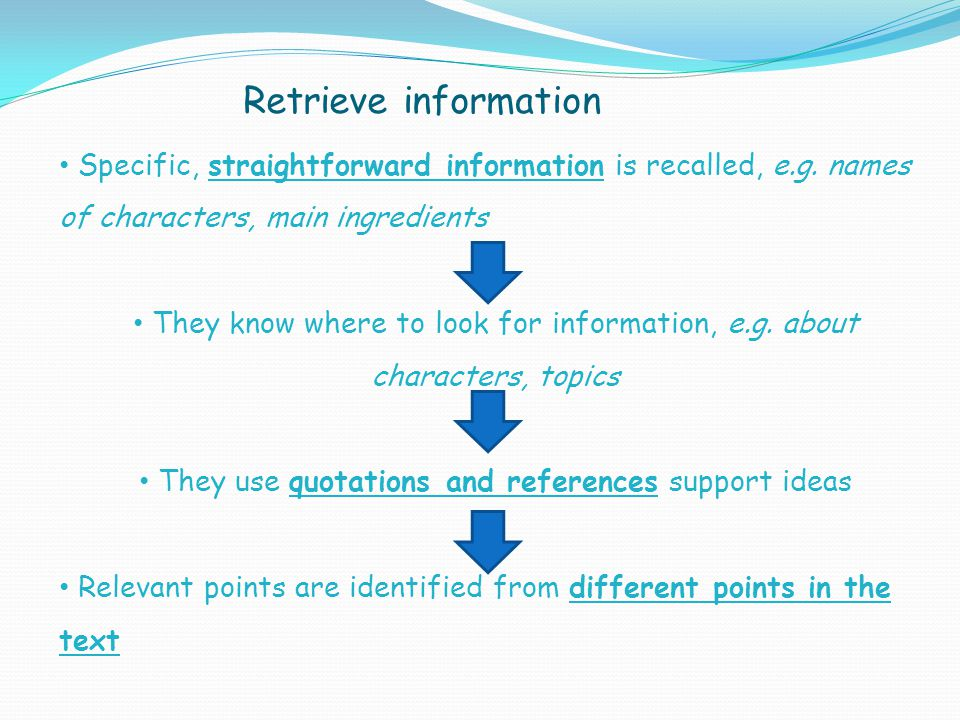 Retrieve information Specific, straightforward information is recalled, e.g. names of characters, main ingredients.