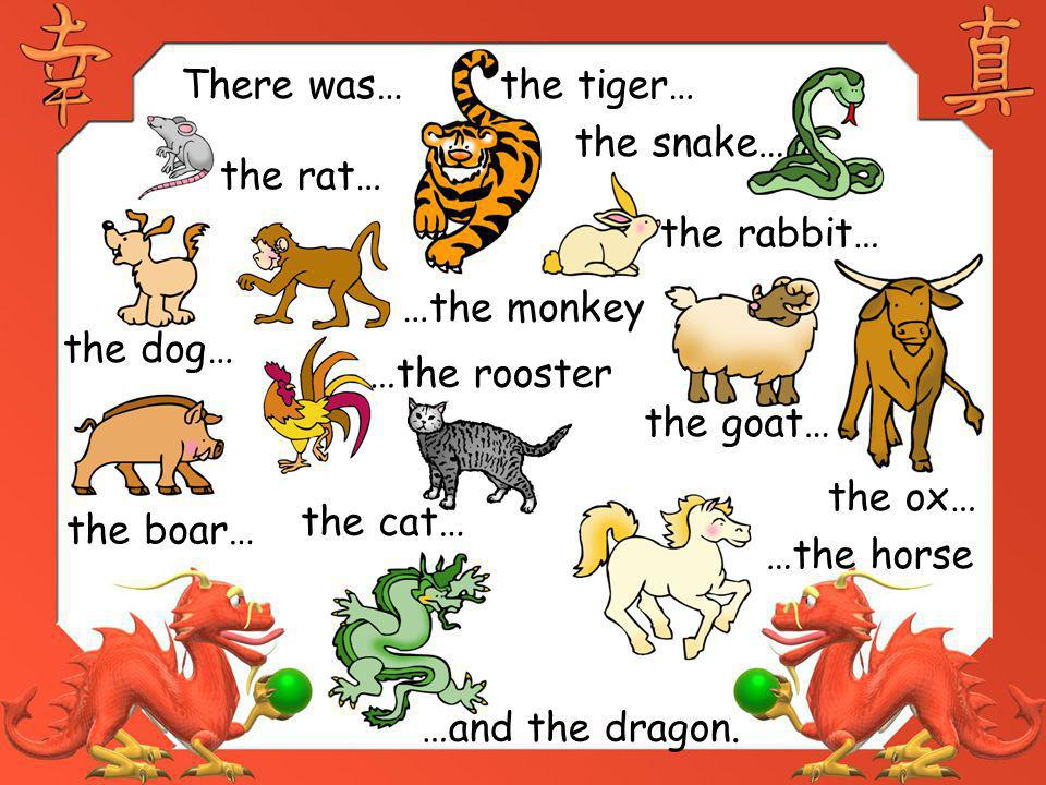 There was… the tiger… the snake… the rat… the rabbit… …the monkey. the dog… …the rooster. the goat…