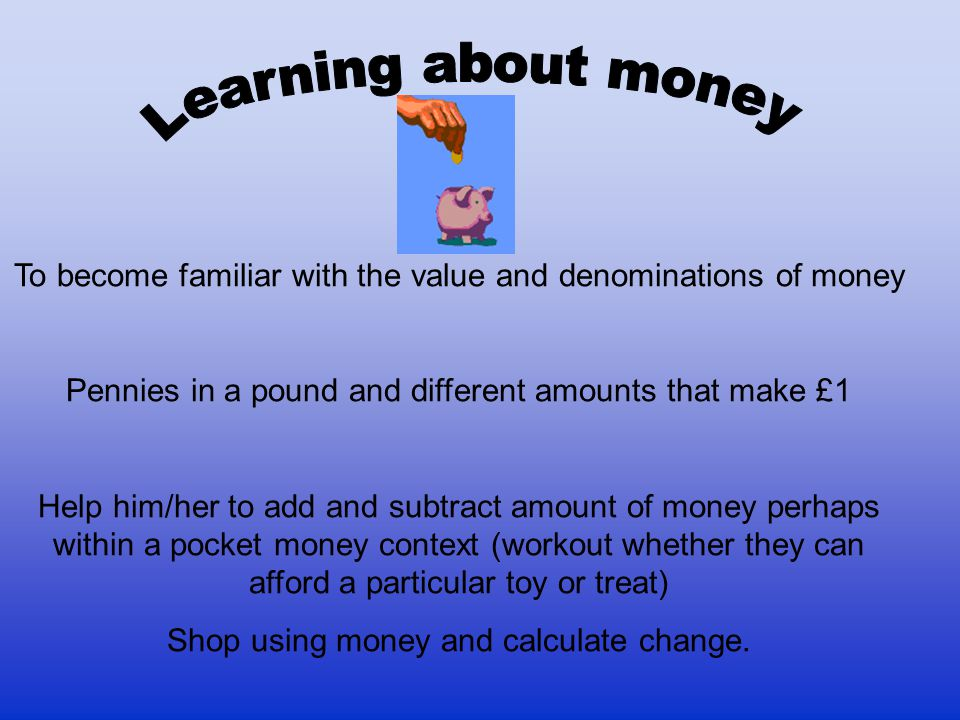 Learning about money To become familiar with the value and denominations of money. Pennies in a pound and different amounts that make £1.