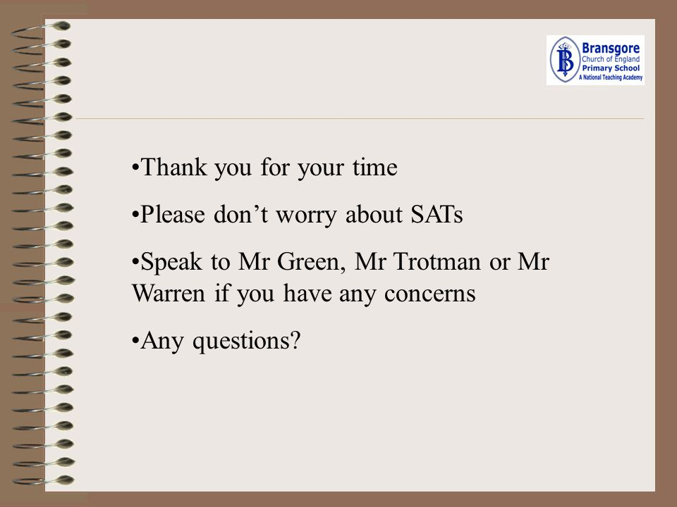 Thank you for your time Please don't worry about SATs. Speak to Mr Green, Mr Trotman or Mr Warren if you have any concerns.