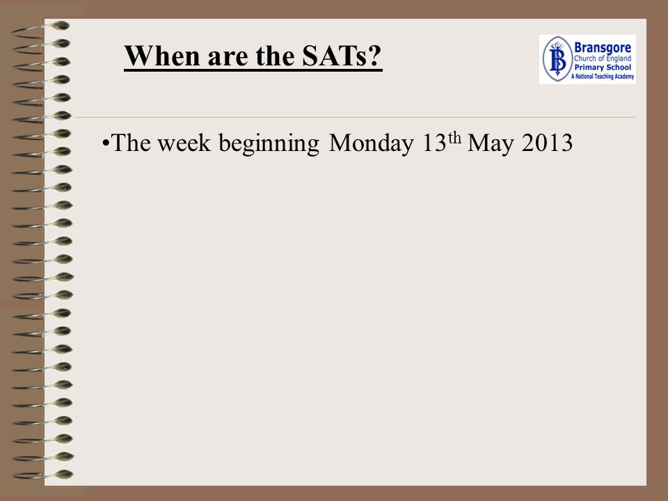 When are the SATs The week beginning Monday 13th May 2013