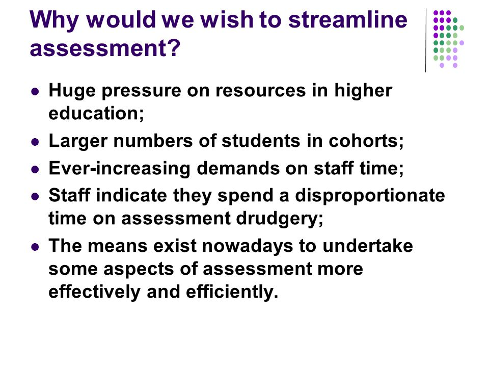 Why would we wish to streamline assessment