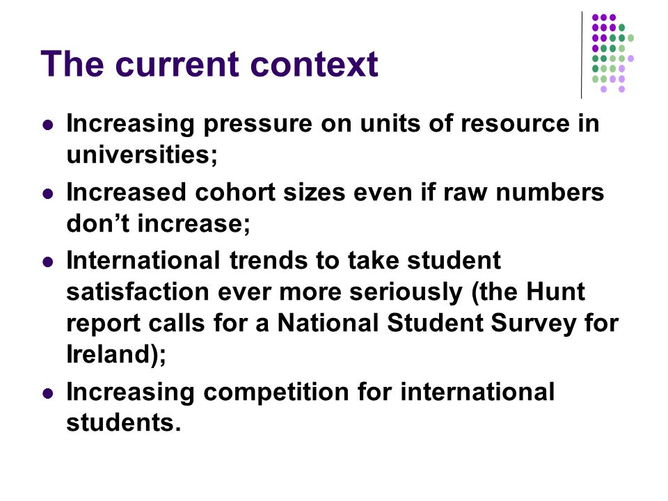 The current context Increasing pressure on units of resource in universities; Increased cohort sizes even if raw numbers don't increase;