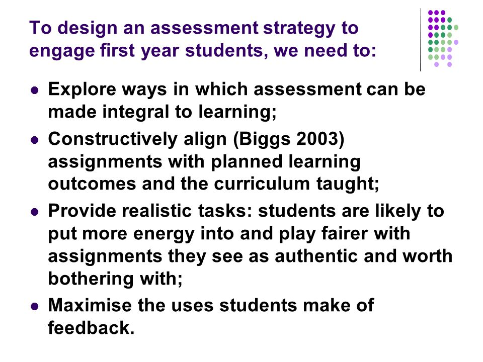 To design an assessment strategy to engage first year students, we need to: