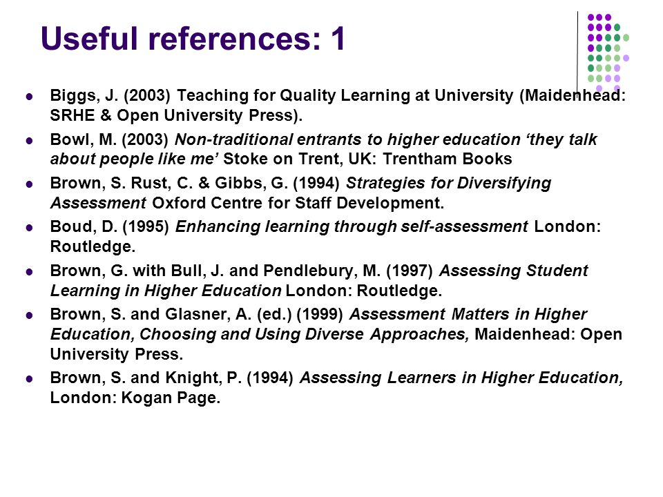 Useful references: 1 Biggs, J. (2003) Teaching for Quality Learning at University (Maidenhead: SRHE & Open University Press).