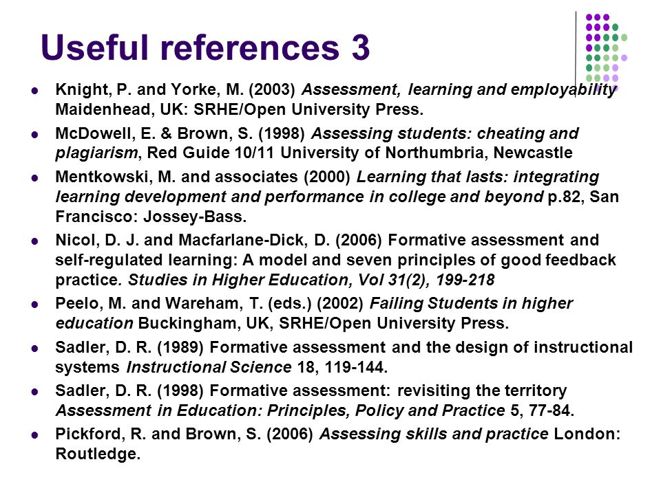 Useful references 3 Knight, P. and Yorke, M. (2003) Assessment, learning and employability Maidenhead, UK: SRHE/Open University Press.