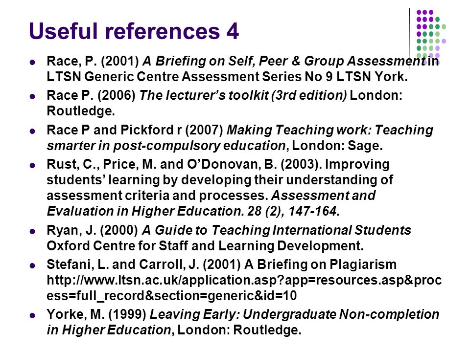 Useful references 4 Race, P. (2001) A Briefing on Self, Peer & Group Assessment in LTSN Generic Centre Assessment Series No 9 LTSN York.