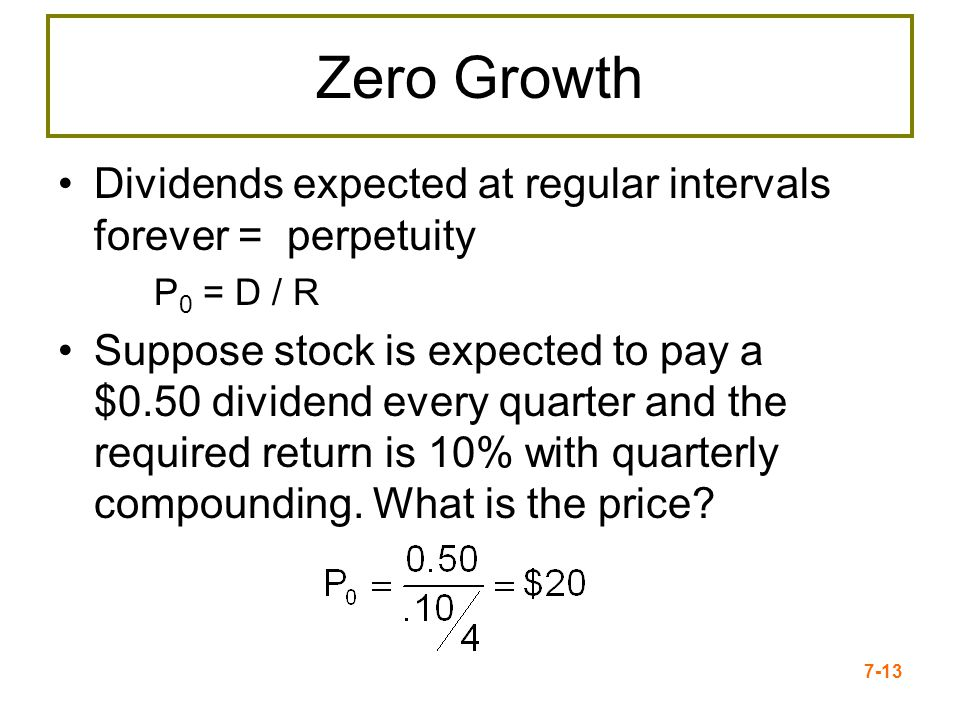 Zero Growth Dividends expected at regular intervals forever = perpetuity. P0 = D / R.