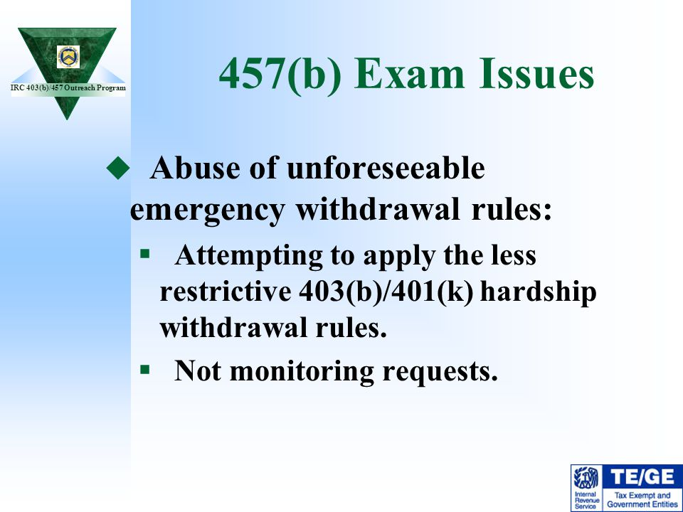 457(b) Exam Issues Abuse of unforeseeable emergency withdrawal rules: