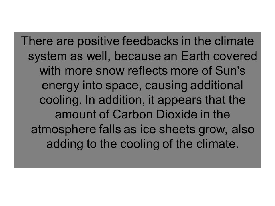 There are positive feedbacks in the climate system as well, because an Earth covered with more snow reflects more of Sun s energy into space, causing additional cooling.