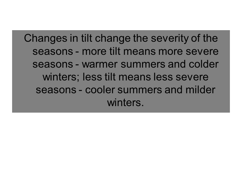 Changes in tilt change the severity of the seasons - more tilt means more severe seasons - warmer summers and colder winters; less tilt means less severe seasons - cooler summers and milder winters.