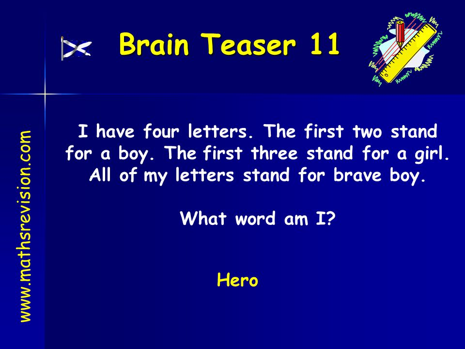 Brain Teaser 11 I have four letters. The first two stand for a boy. The first three stand for a girl. All of my letters stand for brave boy.
