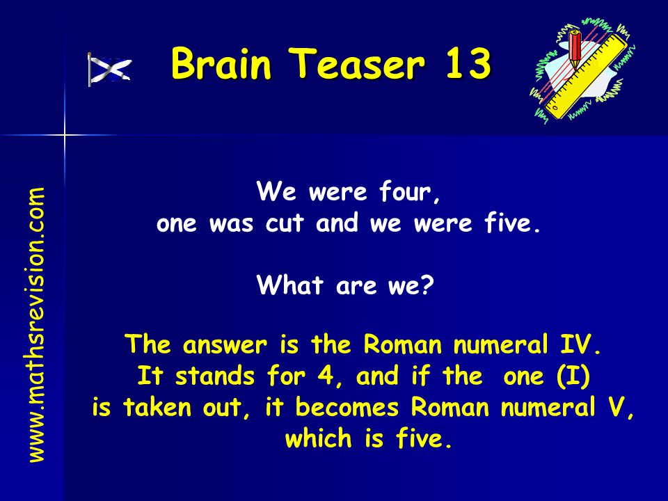 Brain Teaser 13 We were four, one was cut and we were five.