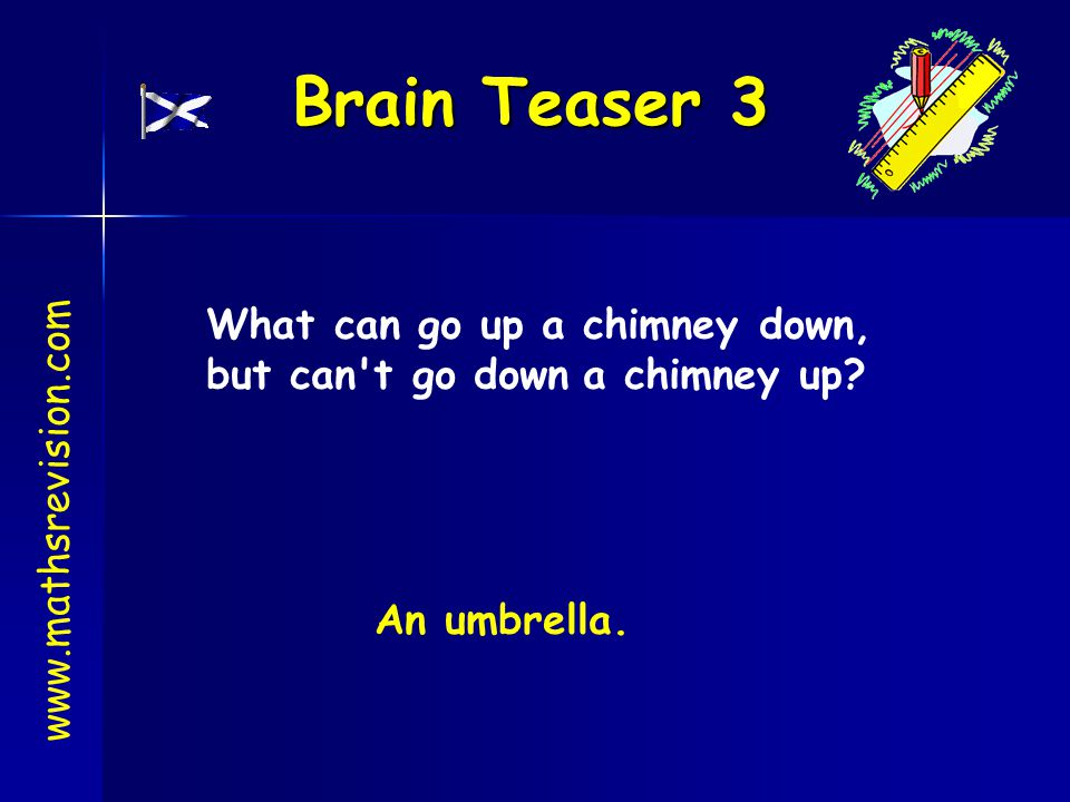Brain Teaser 3 What can go up a chimney down,
