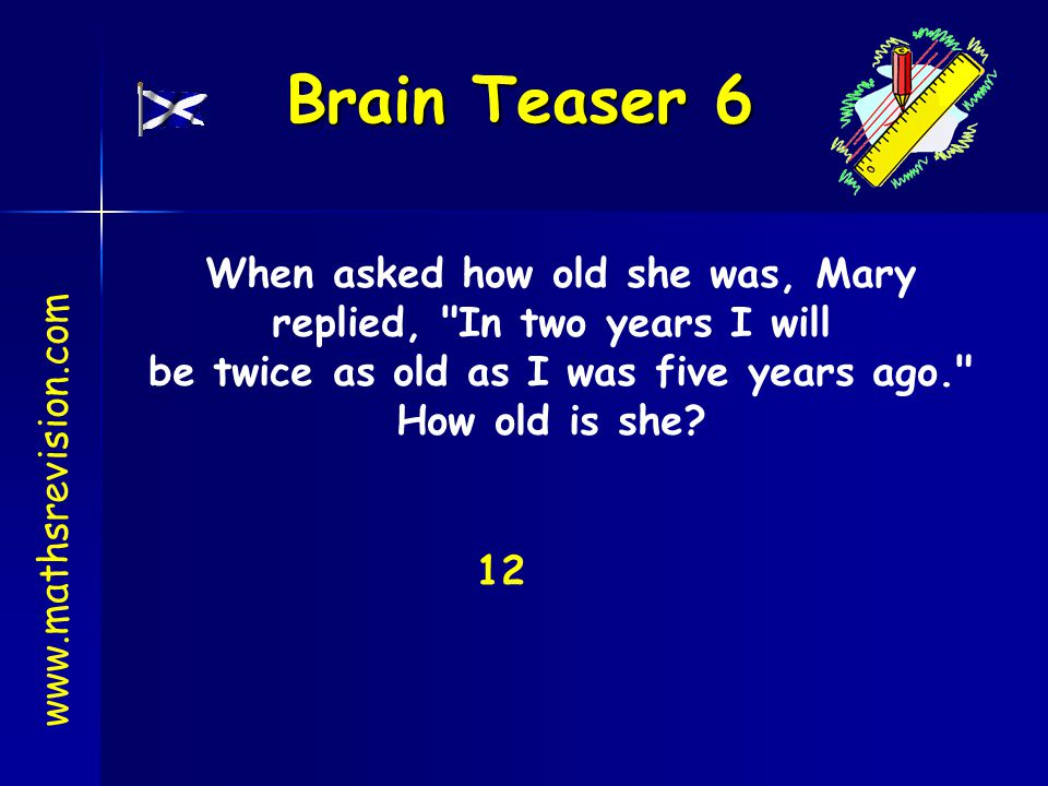 Brain Teaser 6 When asked how old she was, Mary replied, In two years I will be twice as old as I was five years ago. How old is she