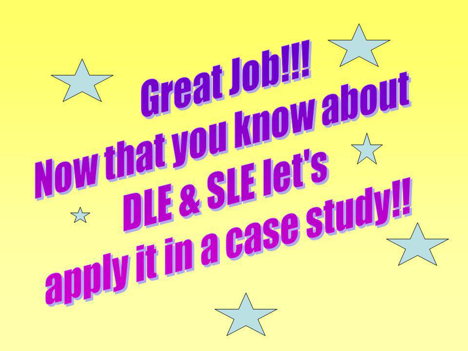 Great Job!!! Now that you know about DLE & SLE let s apply it in a case study!!