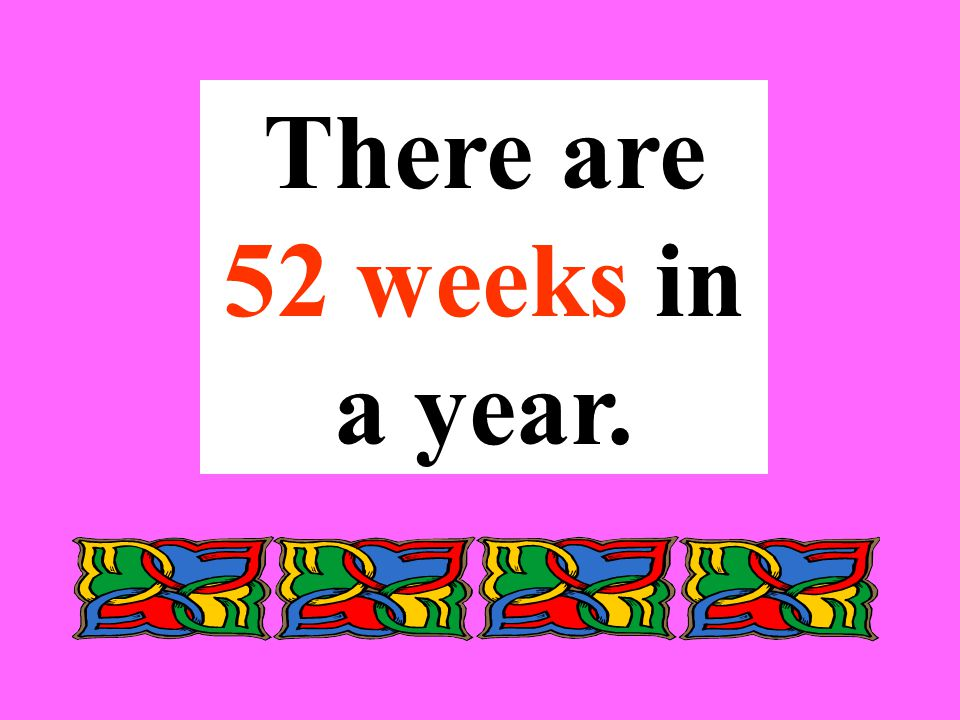 There are 52 weeks in a year.