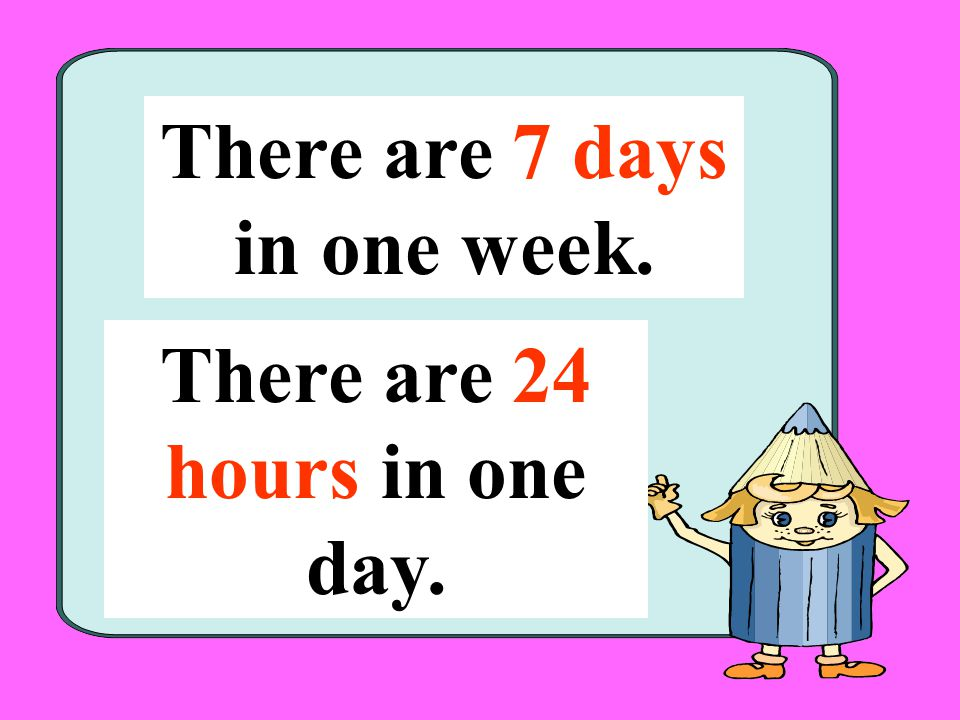 There are 7 days in one week. There are 24 hours in one day.