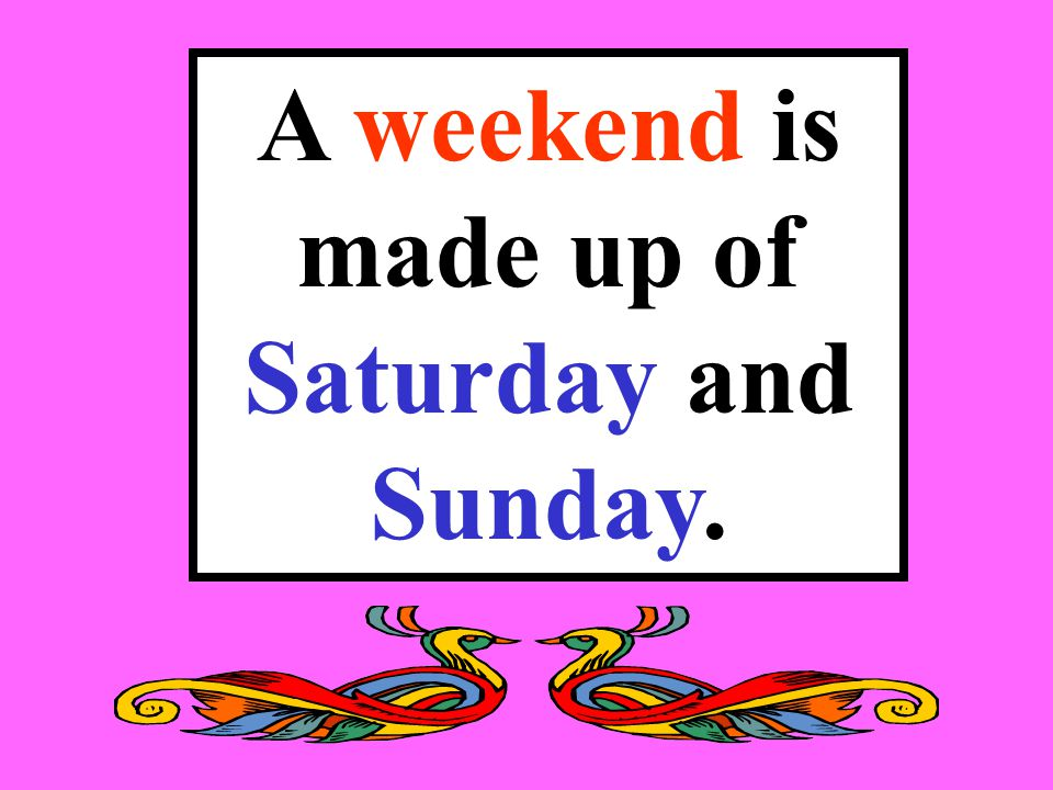 A weekend is made up of Saturday and Sunday.