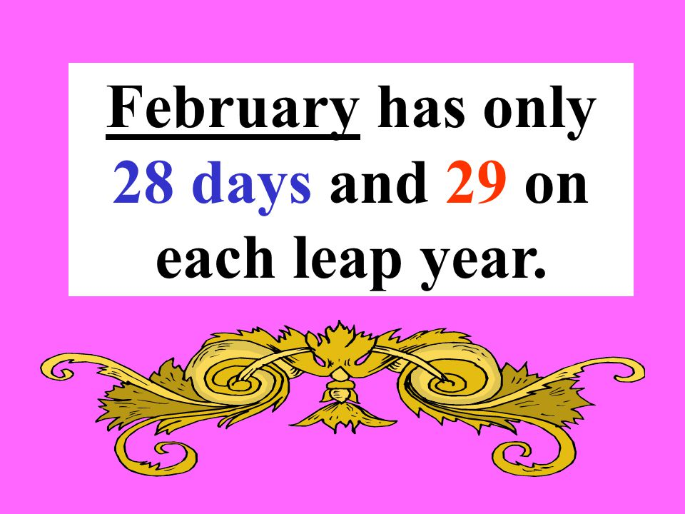 February has only 28 days and 29 on each leap year.