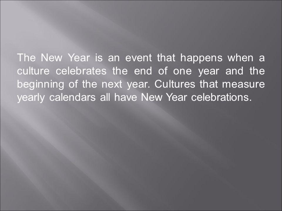 The New Year is an event that happens when a culture celebrates the end of one year and the beginning of the next year.