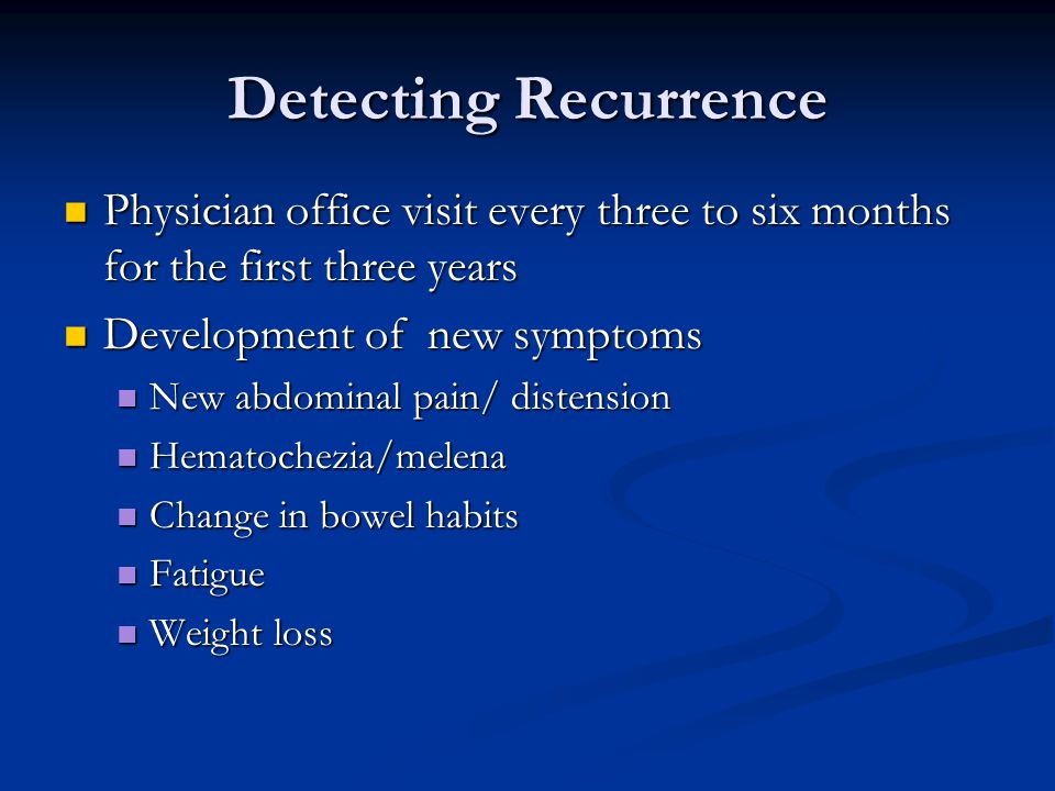 Detecting Recurrence Physician office visit every three to six months for the first three years. Development of new symptoms.