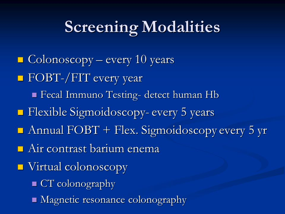 Screening Modalities Colonoscopy – every 10 years FOBT-/FIT every year