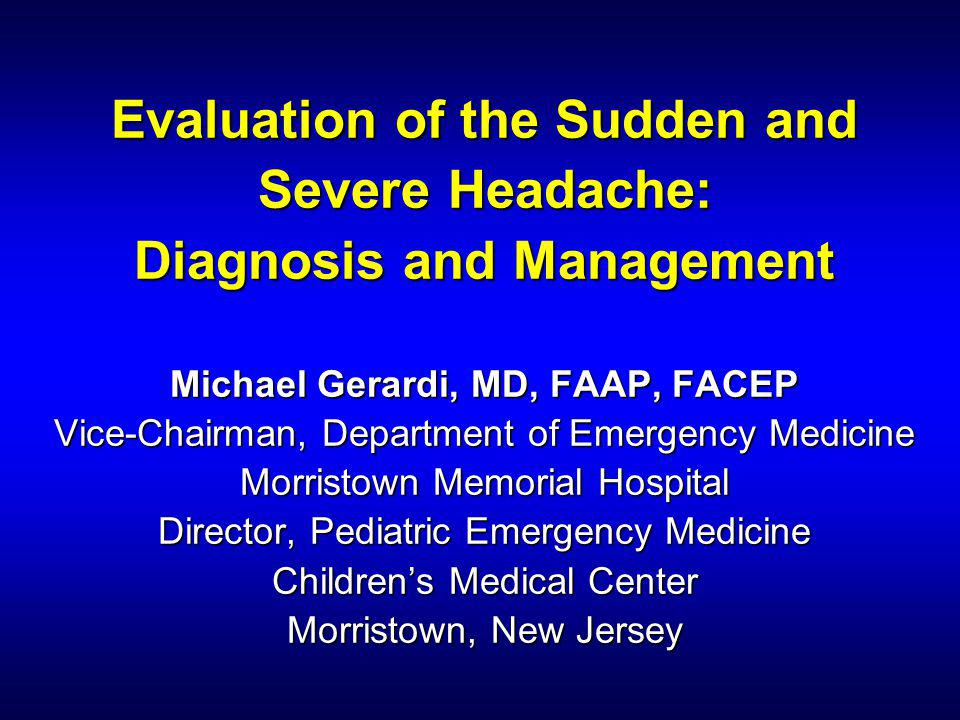 Evaluation of the Sudden and Severe Headache: Diagnosis and Management Michael Gerardi, MD, FAAP, FACEP Vice-Chairman, Department of Emergency Medicine Morristown Memorial Hospital Director, Pediatric Emergency Medicine Children's Medical Center Morristown, New Jersey