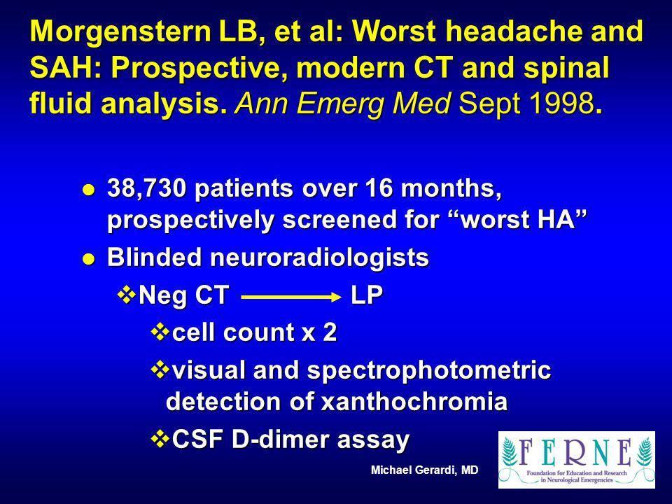 Morgenstern LB, et al: Worst headache and SAH: Prospective, modern CT and spinal fluid analysis. Ann Emerg Med Sept 1998.