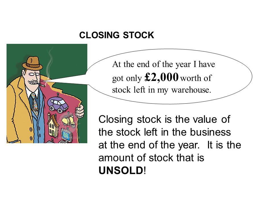 CLOSING STOCK At the end of the year I have got only £2,000 worth of stock left in my warehouse.