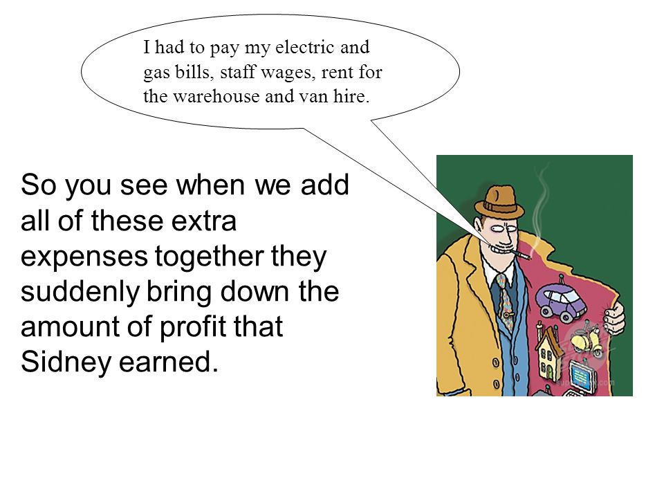 I had to pay my electric and gas bills, staff wages, rent for the warehouse and van hire.
