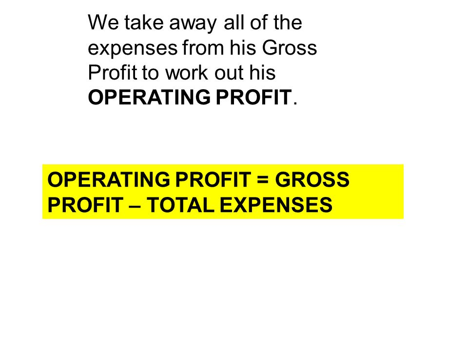 We take away all of the expenses from his Gross Profit to work out his OPERATING PROFIT.