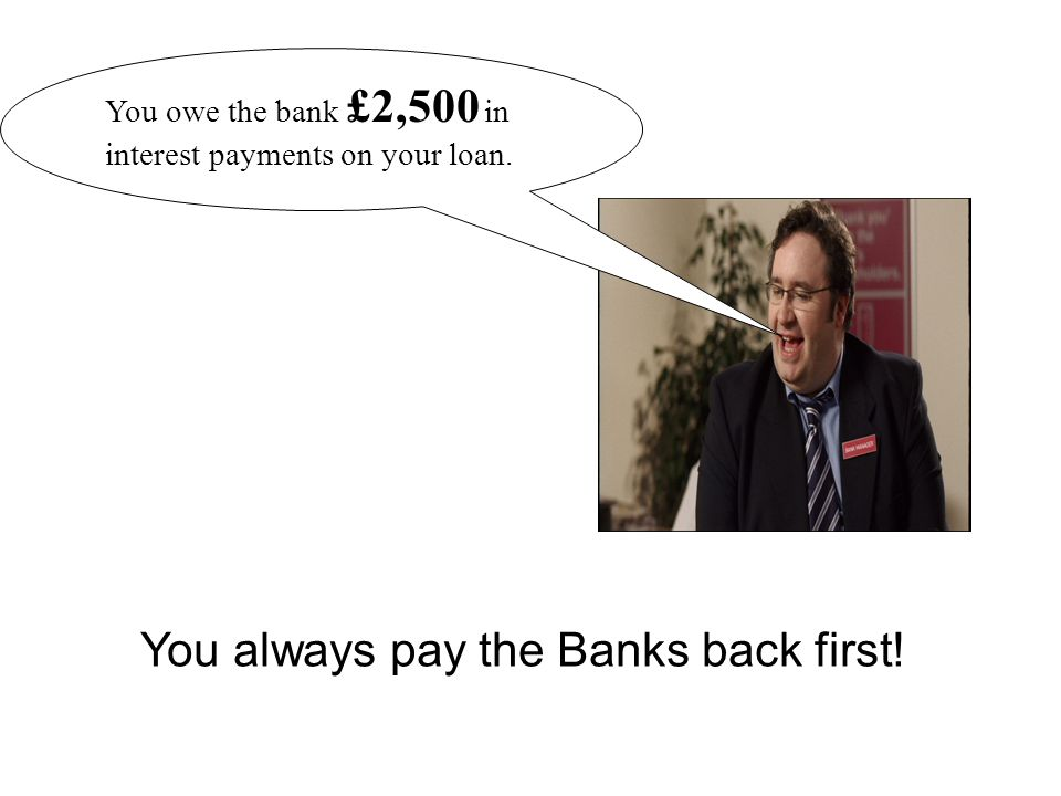 You always pay the Banks back first!