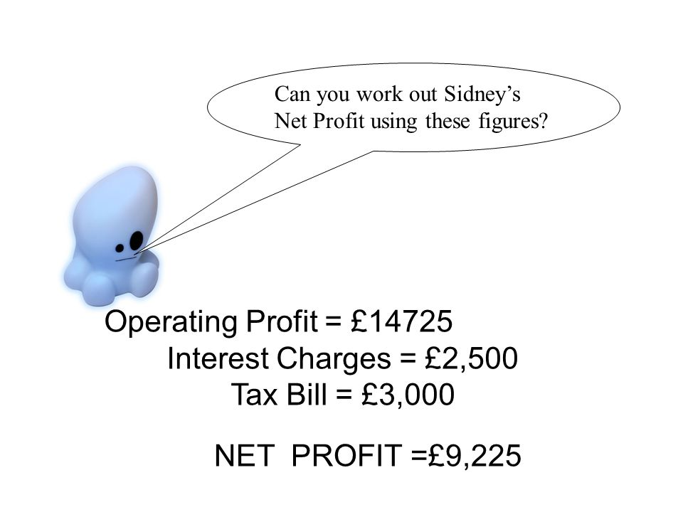 Operating Profit = £14725 Interest Charges = £2,500 Tax Bill = £3,000