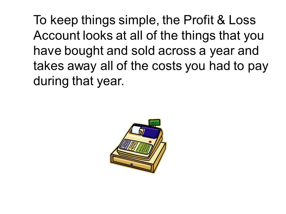 To keep things simple, the Profit & Loss Account looks at all of the things that you have bought and sold across a year and takes away all of the costs you had to pay during that year.