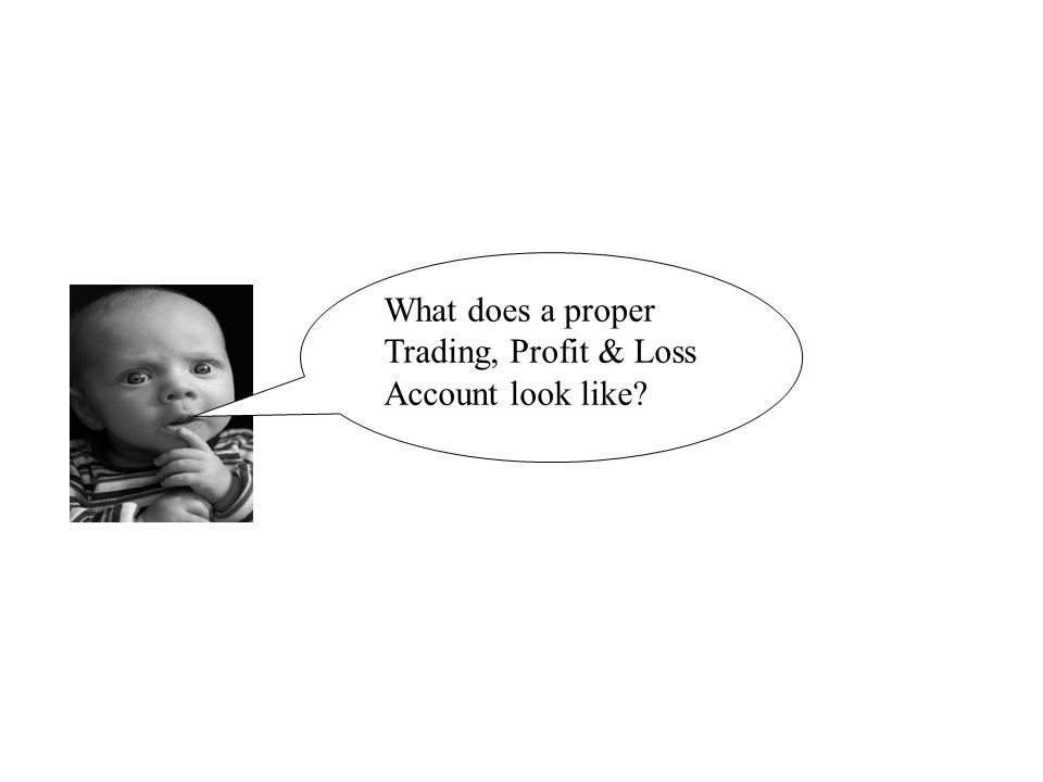 What does a proper Trading, Profit & Loss Account look like