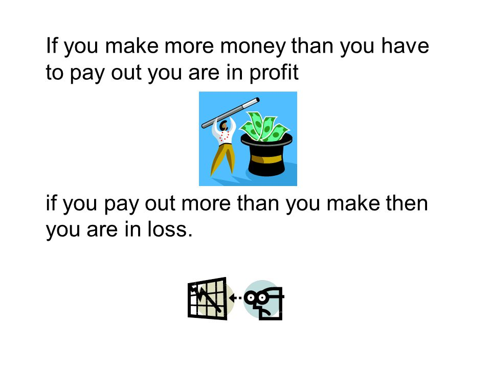 If you make more money than you have to pay out you are in profit