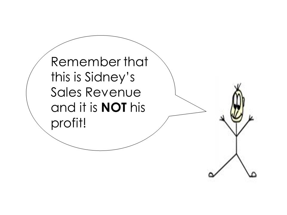 Remember that this is Sidney's Sales Revenue and it is NOT his profit!
