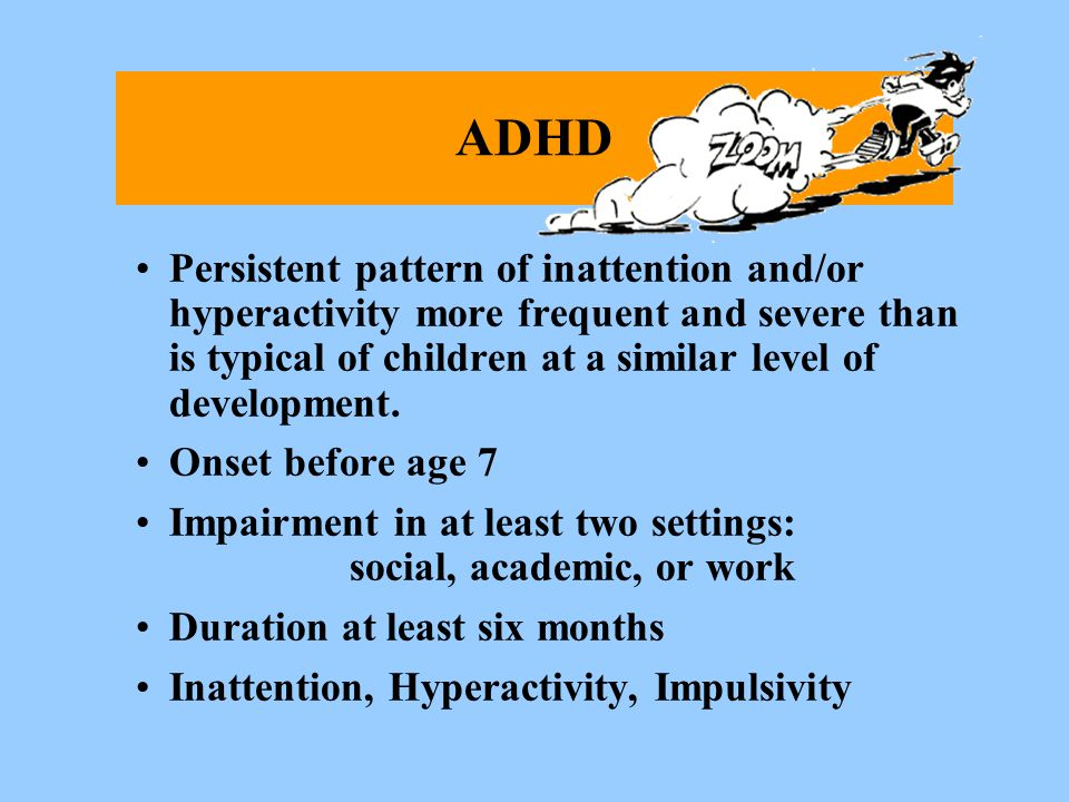 ADHD Persistent pattern of inattention and/or hyperactivity more frequent and severe than is typical of children at a similar level of development.