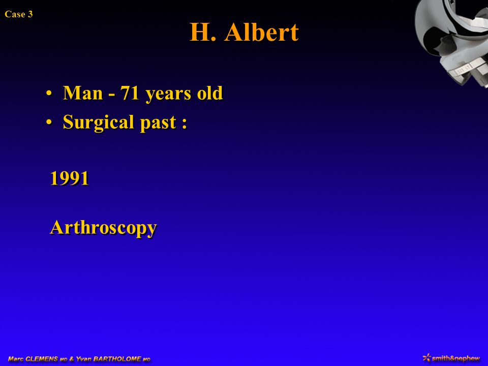H. Albert Case 3 Man - 71 years old Surgical past : 1991 Arthroscopy
